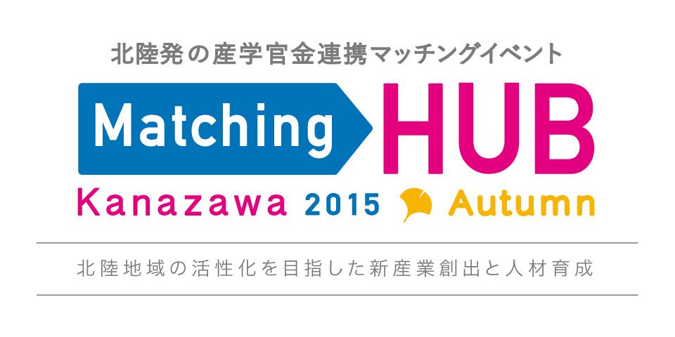 北陸発の産学官連携マッチングイベント Matching HUB Kanazawa2015 Autumn 新産業創出を目指した地域連携のHUBへ